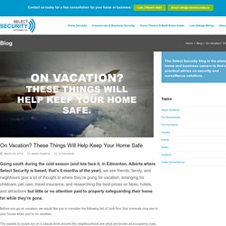 On Vacation? These Things Will Help Keep Your Home Safe - Select Security Systems Ltd.