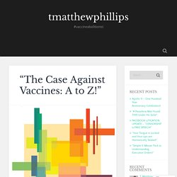"""""""The Case Against Vaccines: A to Z!"""" – tmatthewphillips"""
