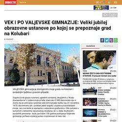 VEK I PO VALjEVSKE GIMNAZIJE: Veliki jubilej obrazovne ustanove po kojoj se prepoznaje grad na Kolubari