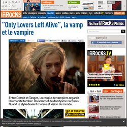 """Only Lovers Left Alive"", la vamp et le vampire - Critique et avis par Les Inrocks"