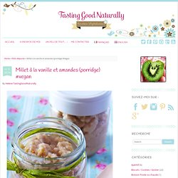 Millet à la vanille et amandes (porridge) #vegan - Tasting Good Naturally