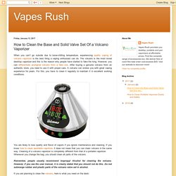 Vapes Rush: How to Clean the Base and Solid Valve Set Of a Volcano Vaporizer