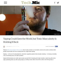 Vaping Could Save the World, but Toxic Masculinity Is Holding It Back