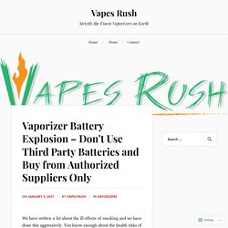 Vaporizer Battery Explosion – Don't Use Third Party Batteries and Buy from Authorized Suppliers Only