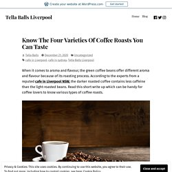 Know The Four Varieties Of Coffee Roasts You Can Taste – Tella Balls Liverpool