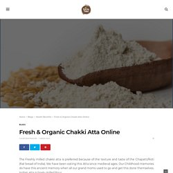 Buy Variety of Fresh Milled Chakki Atta With Several Benefits