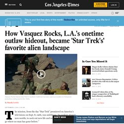 How Vasquez Rocks, L.A.'s onetime outlaw hideout, became 'Star Trek's' favorite alien landscape