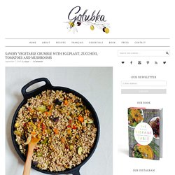 Savory Vegetable Crumble with Eggplant, Zucchini, Tomatoes and Mushrooms - Golubka Kitchen
