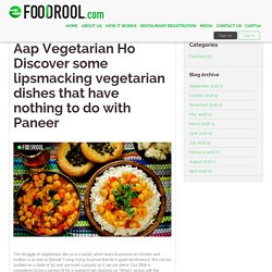 Aap Vegetarian Ho Discover some lip smacking vegetarian dishes that have nothing to do with Paneer