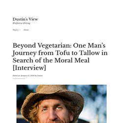 Beyond Vegetarian: One Man's Journey from Tofu to Tallow in Search of the Moral Meal [Interview] - Dustin's View