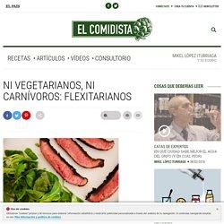 Ni vegetarianos, ni carnívoros: flexitarianos