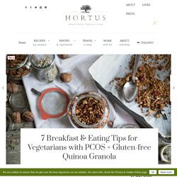 7 Breakfast & Eating Tips for Vegetarians with PCOS + Gluten-free Quinoa Granola - Hortus Natural Cooking - Natural, Vegetarian, Italian Food