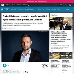 Erkka Mikkonen: Haluatko kuulla Venäjältä hyviä vai faktoihin perustuvia uutisia?