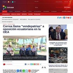 """Correa llama """"vendepatrias"""" a oposición ecuatoriana en la OEA"""