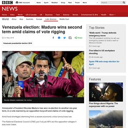 5/21/18: Venezuela election– Maduro wins 2nd term amid claims of vote rigging