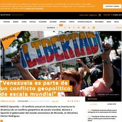 """""""Venezuela es parte de un conflicto geopolítico de escala mundial"""""""