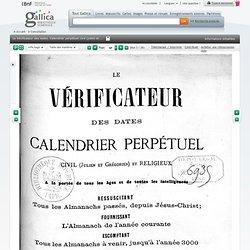 Le Vérificateur des dates. Calendrier perpétuel civil (julien et grégorien)net religieux, à la portée de tous les âges et de toutes les intelligences, ressuscitant tous les almanachs passés, depuis Jésus-Christ, fournissant l'almanach de l'année courante,