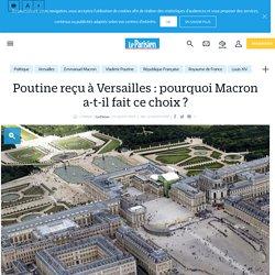 Poutine reçu à Versailles : pourquoi Macron a-t-il fait ce choix ? - Le Parisien