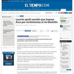 Locería apeló sanción que impuso Área por vertimientos al río Medellín - Noticias de Medellín - Colombia