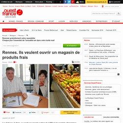 Rennes. Ils veulent ouvrir un magasin de produits frais