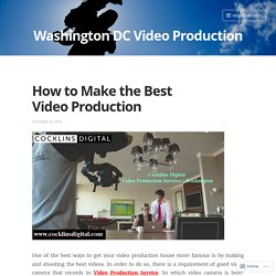 How to Make the Best Video Production – Washington DC Video Production