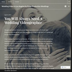 You Will Always Need A Wedding Videographer – Wedding Video in Los Angeles by Ridge Production Weddings