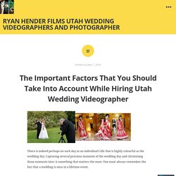 The Important Factors That You Should Take Into Account While Hiring Utah Wedding Videographer