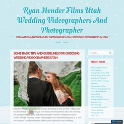 Some Basic Tips and Guidelines for Choosing Wedding Videographers Utah
