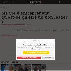Ma vie d'entrepreneur : qu'est-ce qu'être un bon leader ? - Les Echos