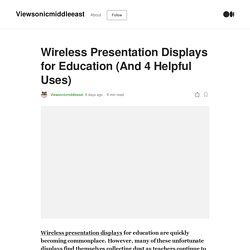 Wireless Presentation Displays for Education (And 4 Helpful Uses)