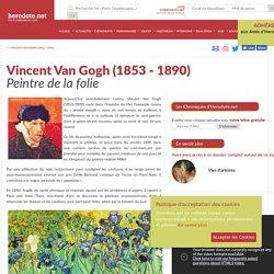 Vincent Van Gogh (1853 - 1890) - Peintre de la folie - Herodote.net