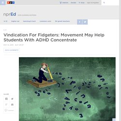 Vindication For Fidgeters: Movement May Help Students With ADHD Concentrate : NPR Ed