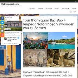 Tour tham quan Bắc Đảo + Vinpearl Safari hoặc Vinwonder Phú Quốc 2021 - Vietnamcogi.com