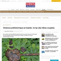 Violence préhistorique en Suède : le lac des têtes coupées
