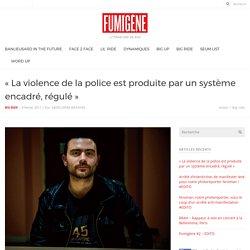 « La violence de la police est produite par un système encadré, régulé » — Fumigène