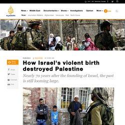 How Israel's violent birth destroyed Palestine