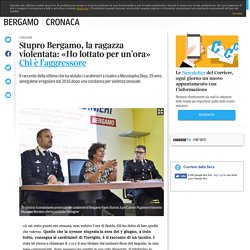 Stupro Bergamo, la ragazza violentata: «Ho lottato per un'ora» Chi è l'aggressore - Corriere.it