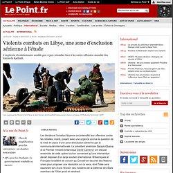 Violents combats en Libye, une zone d'exclusion aérienne à l'étude, actualité Monde : Le Point