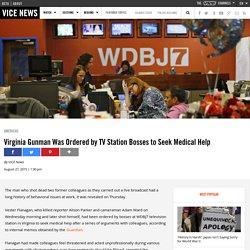 Virginia Gunman Was Ordered by TV Station Bosses to Seek Medical Help