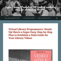 Virtual Library Programmers–Heads Up! Here's a Super Easy, Step-by-Step Plan to Establish a Style Guide for Your Library Videos