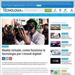 Realtà virtuale, come funziona la tecnologia per i mondi digitali