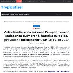 Virtualisation des services Perspectives de croissance du marché, fournisseurs clés, prévisions de scénario futur jusqu'en 2027 – Tropicalizer