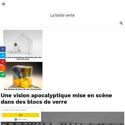 Une vision apocalyptique mise en scène dans des blocs de verre