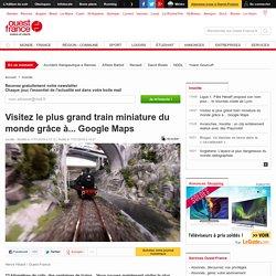 Visitez le plus grand train miniature du monde grâce à... Google Maps