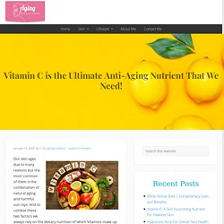 Vitamin C is the Ultimate Anti-Aging Nutrient That We Need!