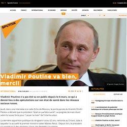 Vladimir Poutine va bien, merci!