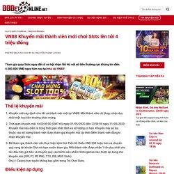 VN88 Khuyến mãi thành viên mới chơi Slots lên tới 4 triệu đồng
