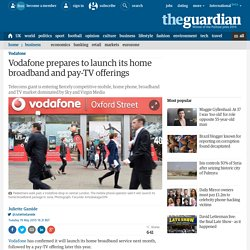 Vodafone prepares to launch its home broadband and pay-TV offerings