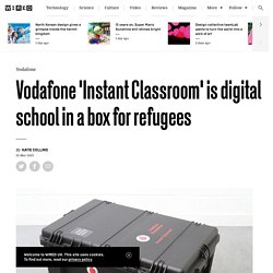 Vodafone 'Instant Classroom' is digital school in a box for refugees