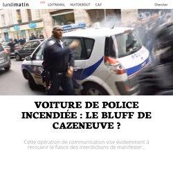 1. Voiture de police incendiée : le bluff de Cazeneuve ?